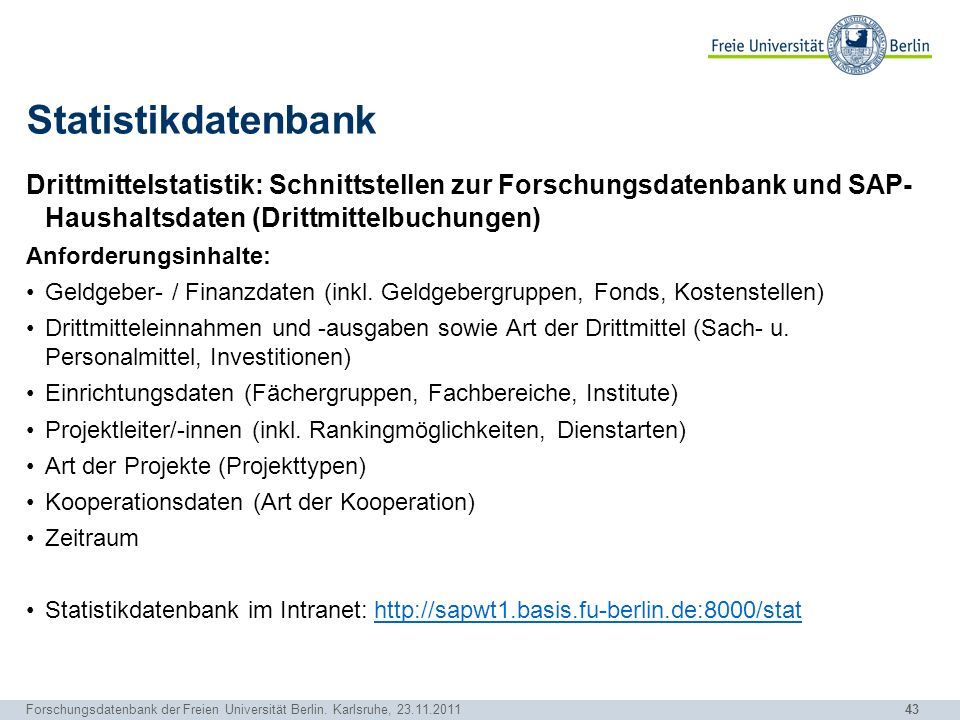 43 Forschungsdatenbank der Freien Universität Berlin. Karlsruhe, 23.11.2011 Statistikdatenbank Drittmittelstatistik: Schnittstellen zur Forschungsdate