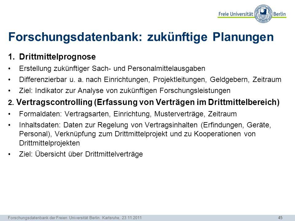 45 Forschungsdatenbank der Freien Universität Berlin. Karlsruhe, 23.11.2011 Forschungsdatenbank: zukünftige Planungen 1.Drittmittelprognose Erstellung