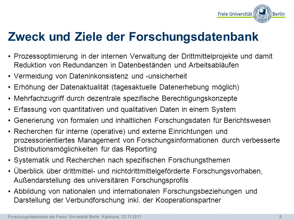 5 Forschungsdatenbank der Freien Universität Berlin. Karlsruhe, 23.11.2011 Zweck und Ziele der Forschungsdatenbank Prozessoptimierung in der internen