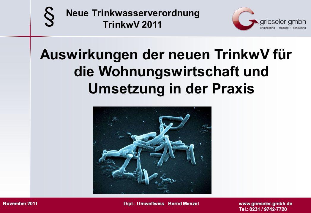 November 2011 Dipl.- Umweltwiss. Bernd Menzelwww.grieseler-gmbh.de Tel.: 0231 / 9742-7720 Neue Trinkwasserverordnung TrinkwV 2011 Auswirkungen der neu