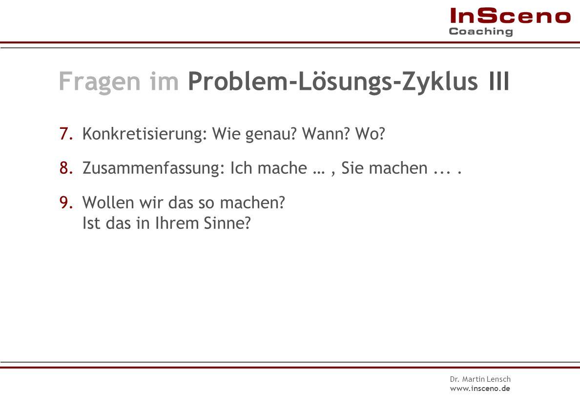 Dr. Martin Lensch www.insceno.de Fragen im Problem-Lösungs-Zyklus II 4.Was wäre gut für Sie? Wie hätten Sie es gerne? Was wäre Ihnen am liebsten? 5.Wa