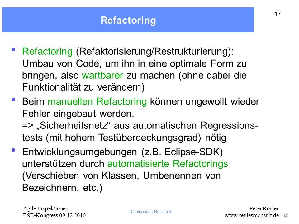 Agile Inspektionen ESE-Kongress 09.12.2010 Peter Rösler www.reviewconsult.de 17 Refactoring Refactoring (Refaktorisierung/Restrukturierung): Umbau von Code, um ihn in eine optimale Form zu bringen, also wartbarer zu machen (ohne dabei die Funktionalität zu verändern) Beim manuellen Refactoring können ungewollt wieder Fehler eingebaut werden.