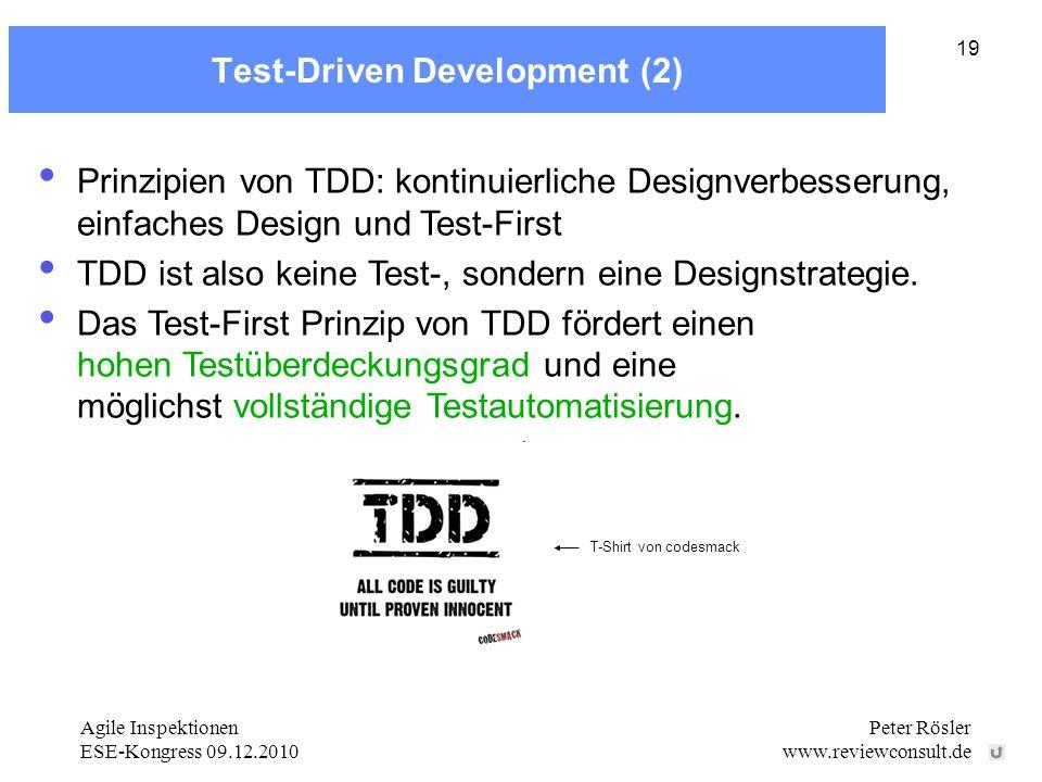 Agile Inspektionen ESE-Kongress 09.12.2010 Peter Rösler www.reviewconsult.de 19 Test-Driven Development (2) Prinzipien von TDD: kontinuierliche Designverbesserung, einfaches Design und Test-First TDD ist also keine Test-, sondern eine Designstrategie.