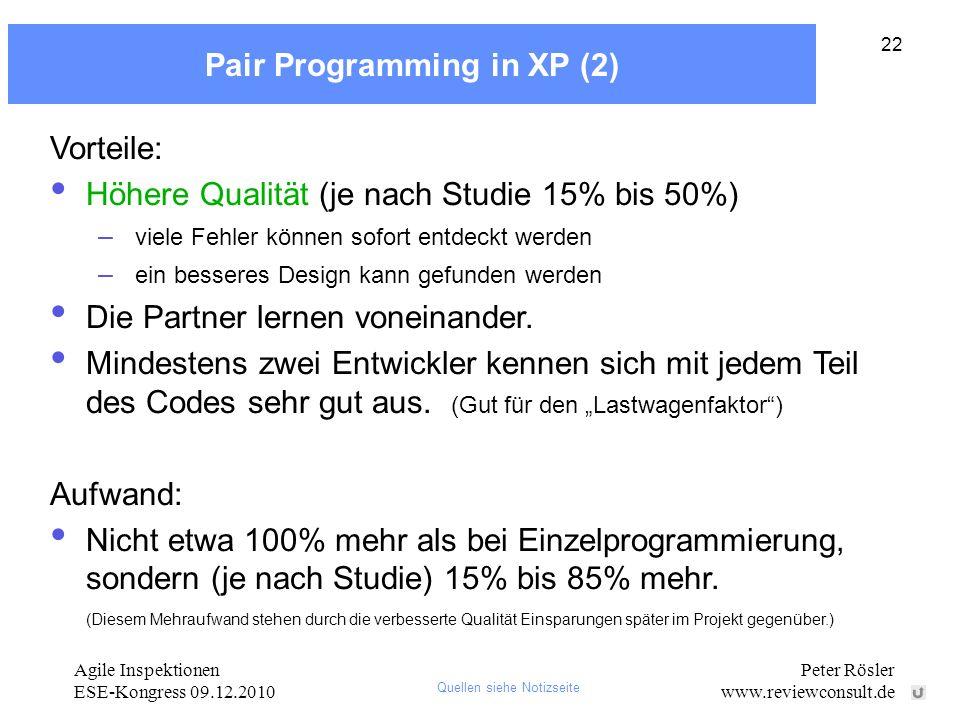 Agile Inspektionen ESE-Kongress 09.12.2010 Peter Rösler www.reviewconsult.de 22 Pair Programming in XP (2) Vorteile: Höhere Qualität (je nach Studie 15% bis 50%) – viele Fehler können sofort entdeckt werden – ein besseres Design kann gefunden werden Die Partner lernen voneinander.