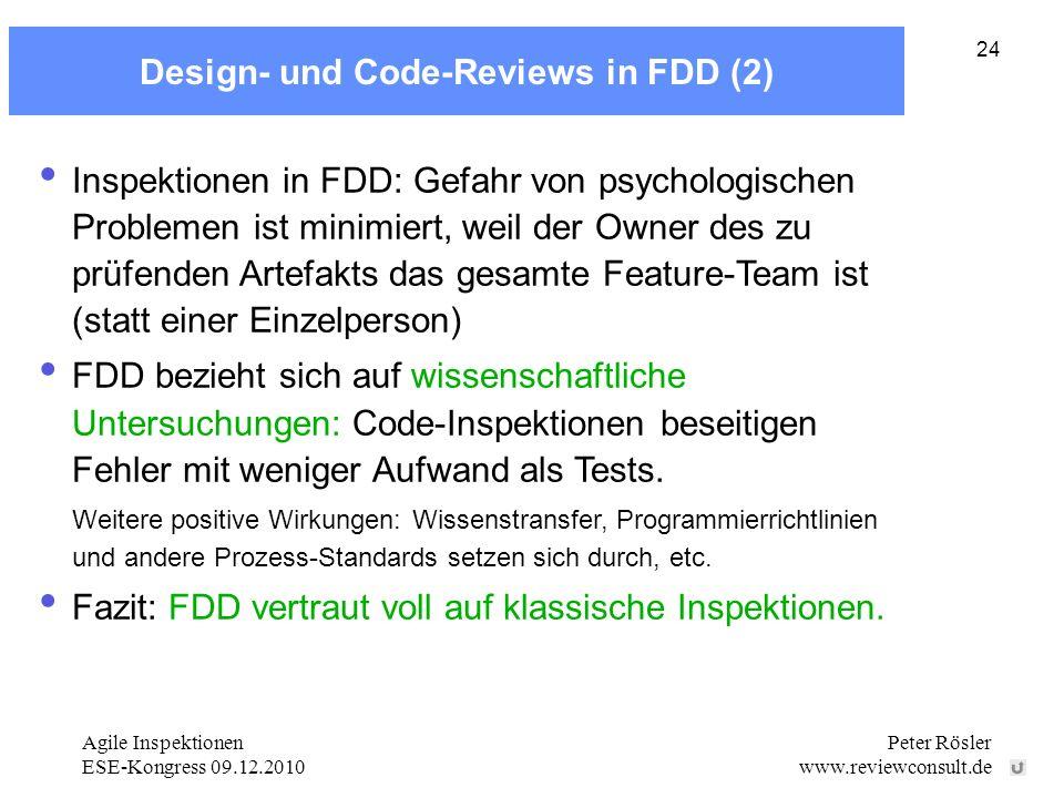 Agile Inspektionen ESE-Kongress 09.12.2010 Peter Rösler www.reviewconsult.de 24 Design- und Code-Reviews in FDD (2) Inspektionen in FDD: Gefahr von psychologischen Problemen ist minimiert, weil der Owner des zu prüfenden Artefakts das gesamte Feature-Team ist (statt einer Einzelperson) FDD bezieht sich auf wissenschaftliche Untersuchungen: Code-Inspektionen beseitigen Fehler mit weniger Aufwand als Tests.