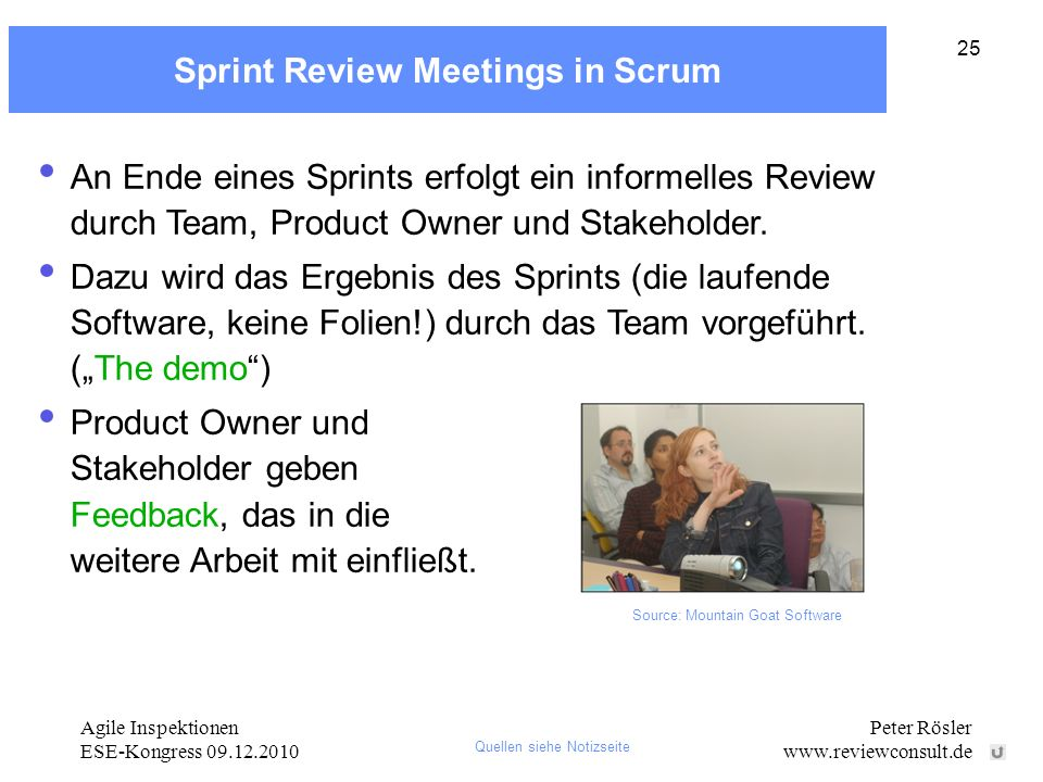 Agile Inspektionen ESE-Kongress 09.12.2010 Peter Rösler www.reviewconsult.de 25 Sprint Review Meetings in Scrum An Ende eines Sprints erfolgt ein info