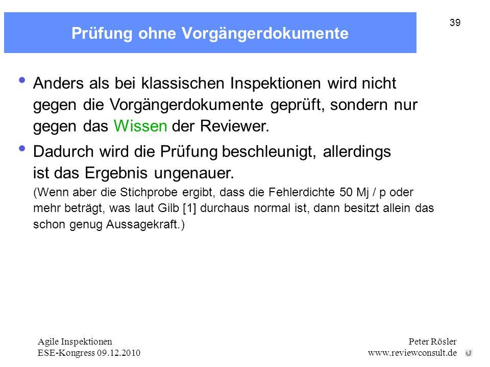 Agile Inspektionen ESE-Kongress 09.12.2010 Peter Rösler www.reviewconsult.de 39 Prüfung ohne Vorgängerdokumente Anders als bei klassischen Inspektionen wird nicht gegen die Vorgängerdokumente geprüft, sondern nur gegen das Wissen der Reviewer.