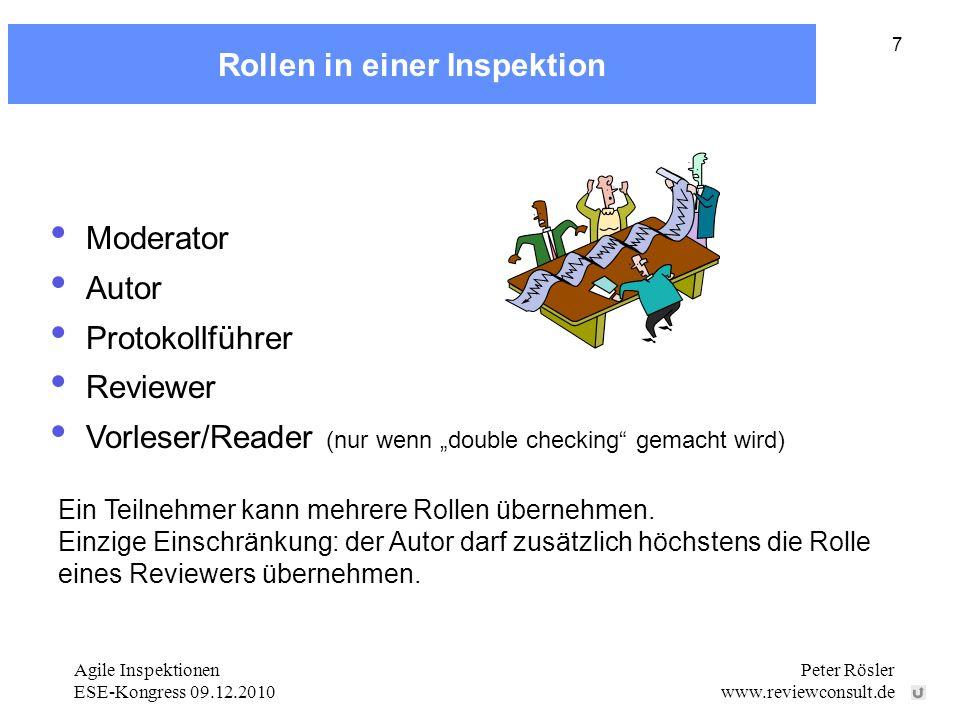 Agile Inspektionen ESE-Kongress 09.12.2010 Peter Rösler www.reviewconsult.de 7 Rollen in einer Inspektion Moderator Autor Protokollführer Reviewer Vorleser/Reader (nur wenn double checking gemacht wird) Ein Teilnehmer kann mehrere Rollen übernehmen.