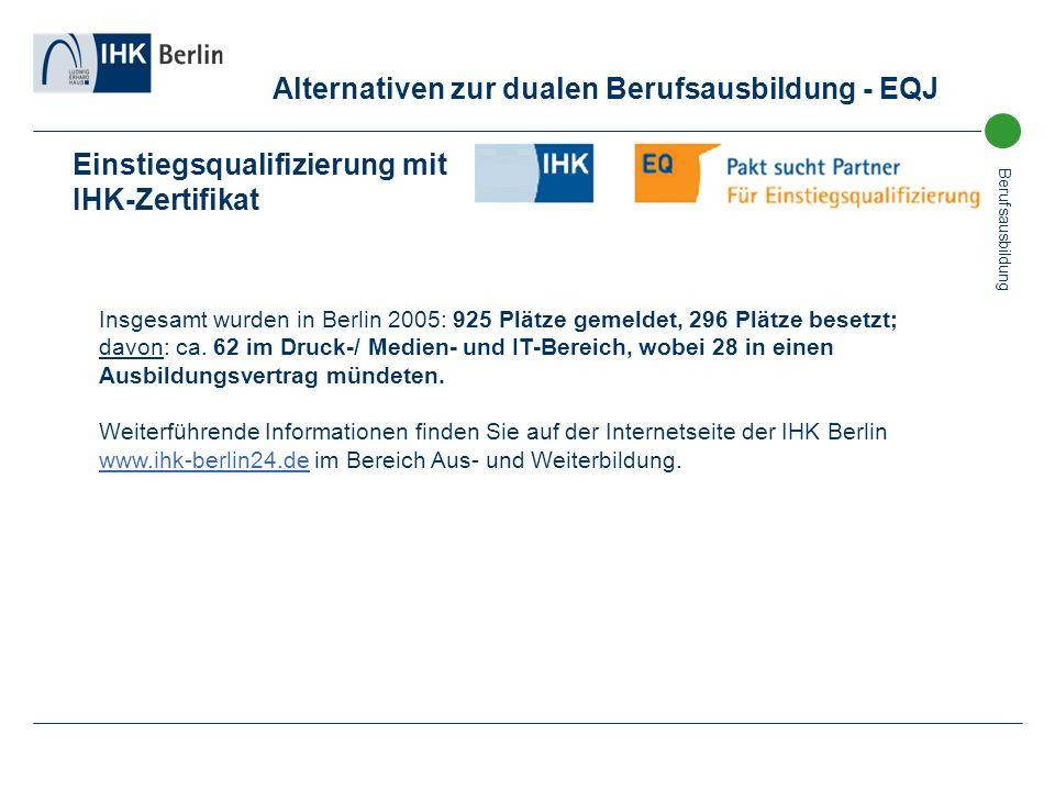 Berufsausbildung Einstiegsqualifizierung mit IHK-Zertifikat Insgesamt wurden in Berlin 2005: 925 Plätze gemeldet, 296 Plätze besetzt; davon: ca. 62 im
