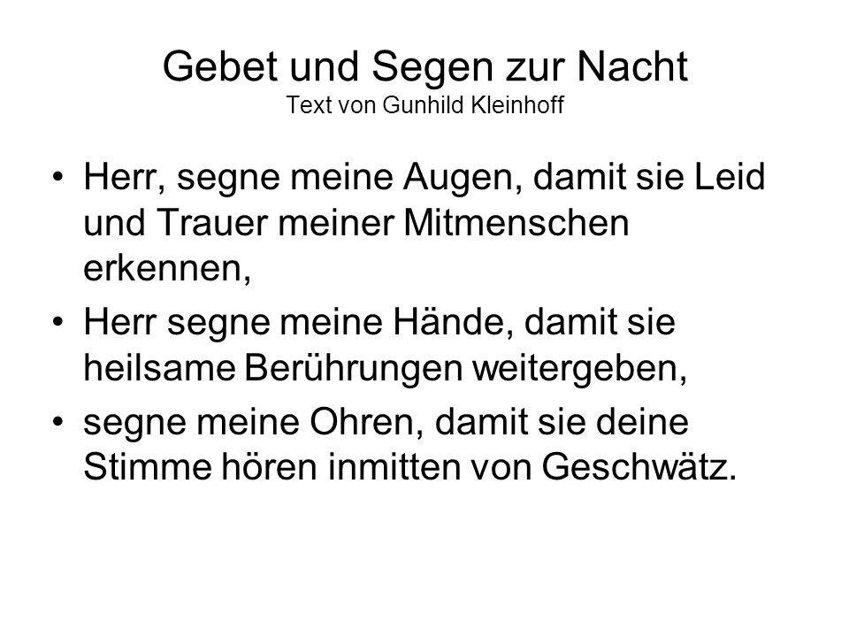 Gebet und Segen zur Nacht Text von Gunhild Kleinhoff Herr, segne meine Augen, damit sie Leid und Trauer meiner Mitmenschen erkennen, Herr segne meine