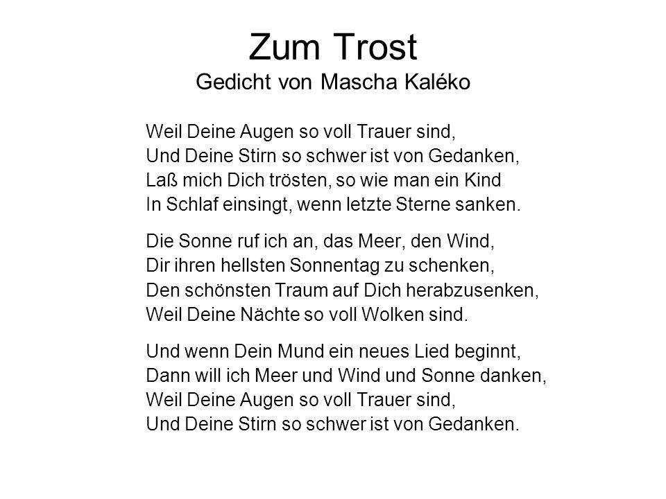 Zum Trost Gedicht von Mascha Kaléko Weil Deine Augen so voll Trauer sind, Und Deine Stirn so schwer ist von Gedanken, Laß mich Dich trösten, so wie ma