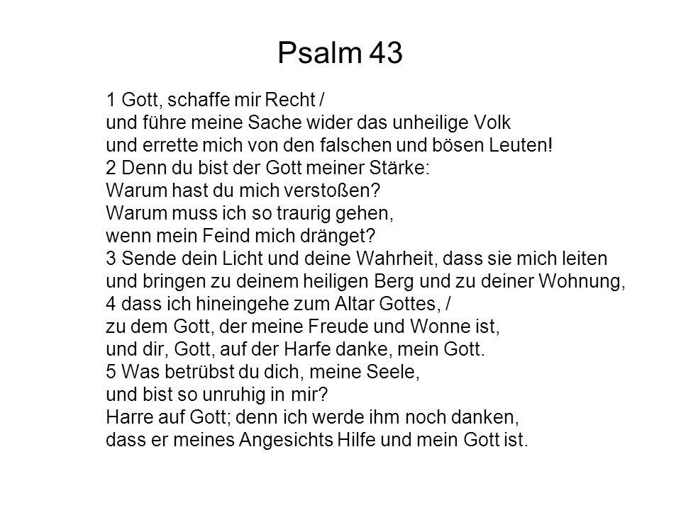 Psalm 43 1 Gott, schaffe mir Recht / und führe meine Sache wider das unheilige Volk und errette mich von den falschen und bösen Leuten! 2 Denn du bist