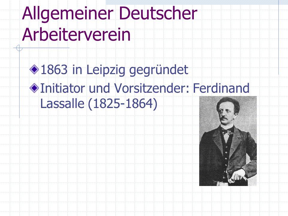 Allgemeiner Deutscher Arbeiterverein 1863 in Leipzig gegründet Initiator und Vorsitzender: Ferdinand Lassalle (1825-1864)
