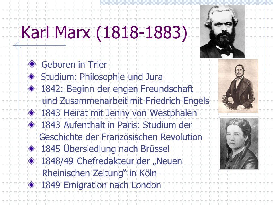 Karl Marx (1818-1883) Geboren in Trier Studium: Philosophie und Jura 1842: Beginn der engen Freundschaft und Zusammenarbeit mit Friedrich Engels 1843