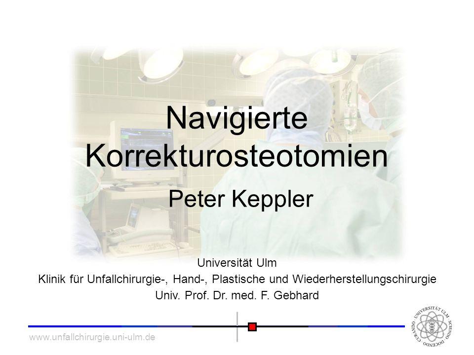 www.unfallchirurgie.uni-ulm.de Navigierte Korrekturosteotomien Peter Keppler Universität Ulm Klinik für Unfallchirurgie-, Hand-, Plastische und Wieder