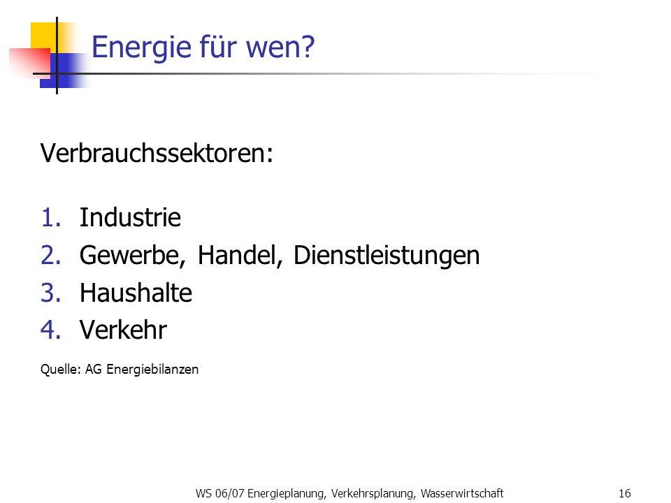 WS 06/07 Energieplanung, Verkehrsplanung, Wasserwirtschaft16 Energie für wen? Verbrauchssektoren: 1.Industrie 2.Gewerbe, Handel, Dienstleistungen 3.Ha