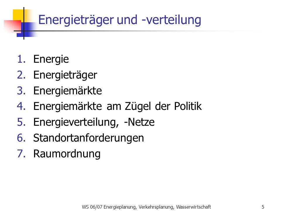 WS 06/07 Energieplanung, Verkehrsplanung, Wasserwirtschaft5 Energieträger und -verteilung 1.Energie 2.Energieträger 3.Energiemärkte 4.Energiemärkte am