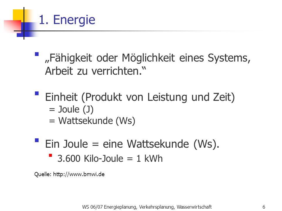 WS 06/07 Energieplanung, Verkehrsplanung, Wasserwirtschaft6 1. Energie Fähigkeit oder Möglichkeit eines Systems, Arbeit zu verrichten. Einheit (Produk