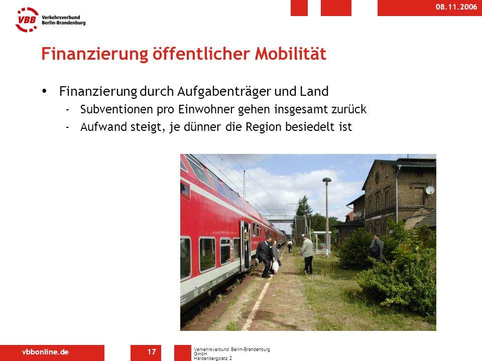 vbbonline.de Verkehrsverbund Berlin-Brandenburg GmbH Hardenbergplatz 2 10623 Berlin 08.11.2006 17 Finanzierung öffentlicher Mobilität Finanzierung durch Aufgabenträger und Land -Subventionen pro Einwohner gehen insgesamt zurück -Aufwand steigt, je dünner die Region besiedelt ist