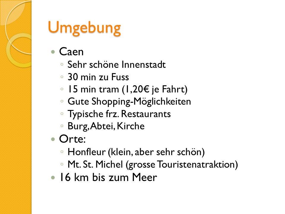 Umgebung Caen Sehr schöne Innenstadt 30 min zu Fuss 15 min tram (1,20 je Fahrt) Gute Shopping-Möglichkeiten Typische frz. Restaurants Burg, Abtei, Kir