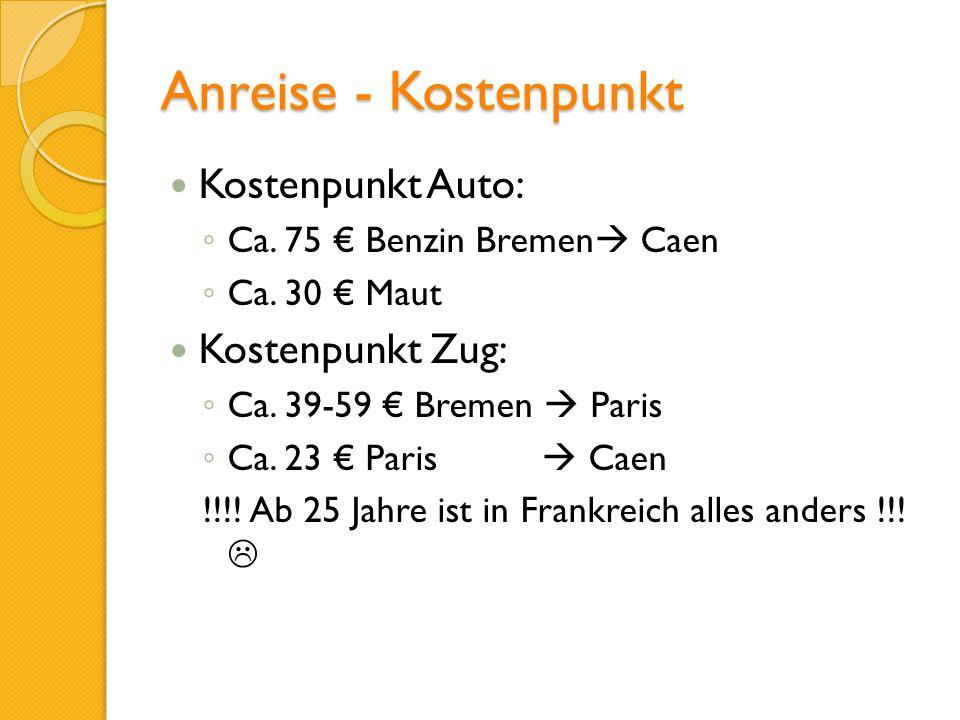 Anreise - Kostenpunkt Kostenpunkt Auto: Ca. 75 Benzin Bremen Caen Ca. 30 Maut Kostenpunkt Zug: Ca. 39-59 Bremen Paris Ca. 23 Paris Caen !!!! Ab 25 Jah