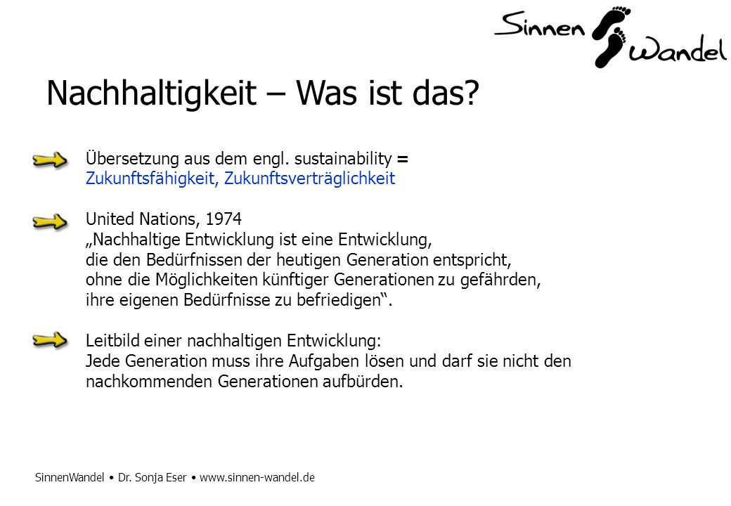 SinnenWandel Dr. Sonja Eser www.sinnen-wandel.de Nachhaltigkeit – Was ist das? Übersetzung aus dem engl. sustainability = Zukunftsfähigkeit, Zukunftsv