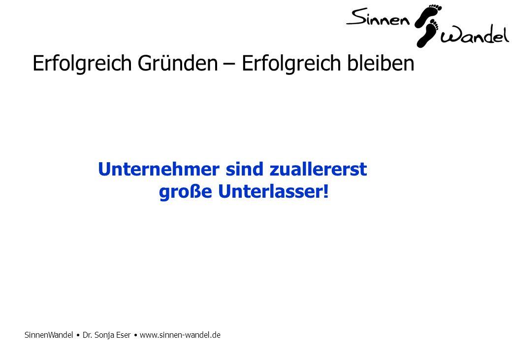 SinnenWandel Dr. Sonja Eser www.sinnen-wandel.de Erfolgreich Gründen – Erfolgreich bleiben Unternehmer sind zuallererst große Unterlasser!