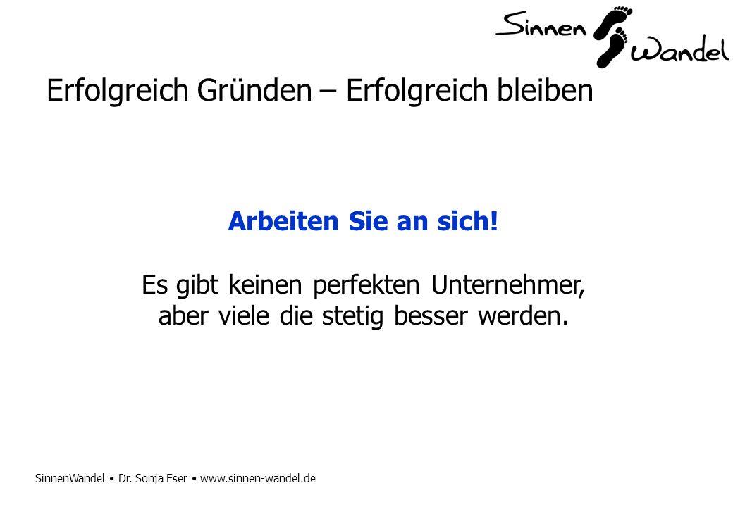 SinnenWandel Dr. Sonja Eser www.sinnen-wandel.de Erfolgreich Gründen – Erfolgreich bleiben Arbeiten Sie an sich! Es gibt keinen perfekten Unternehmer,