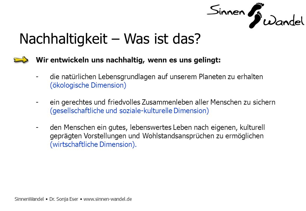 SinnenWandel Dr. Sonja Eser www.sinnen-wandel.de Nachhaltigkeit – Was ist das? Wir entwickeln uns nachhaltig, wenn es uns gelingt: -die natürlichen Le