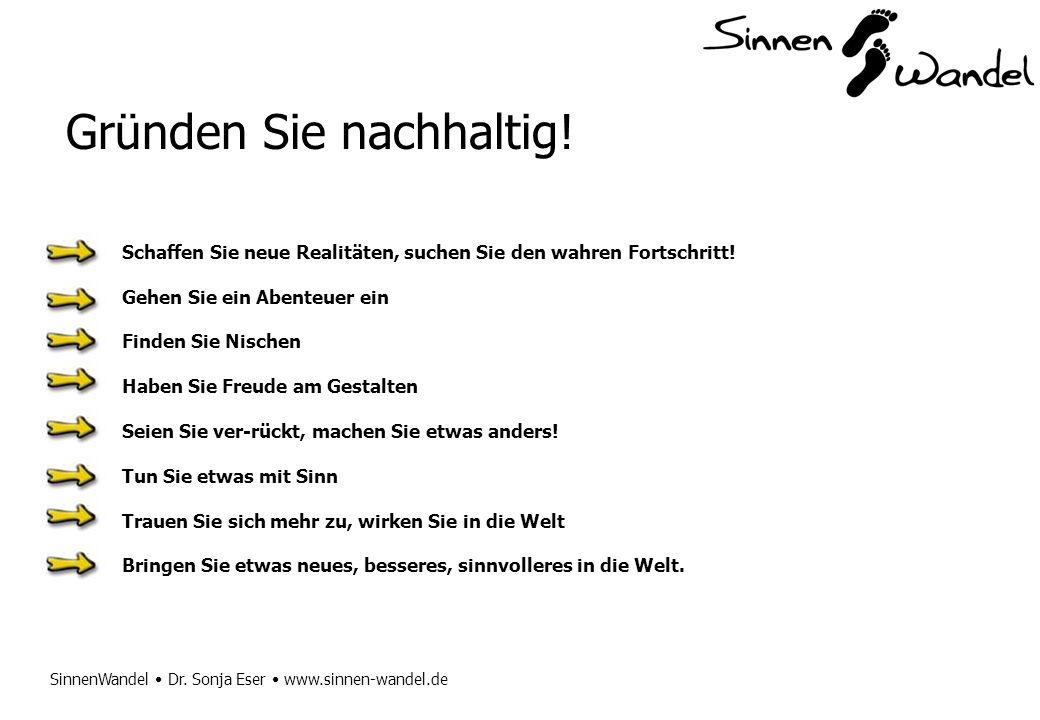 SinnenWandel Dr. Sonja Eser www.sinnen-wandel.de Gründen Sie nachhaltig! Schaffen Sie neue Realitäten, suchen Sie den wahren Fortschritt! Gehen Sie ei
