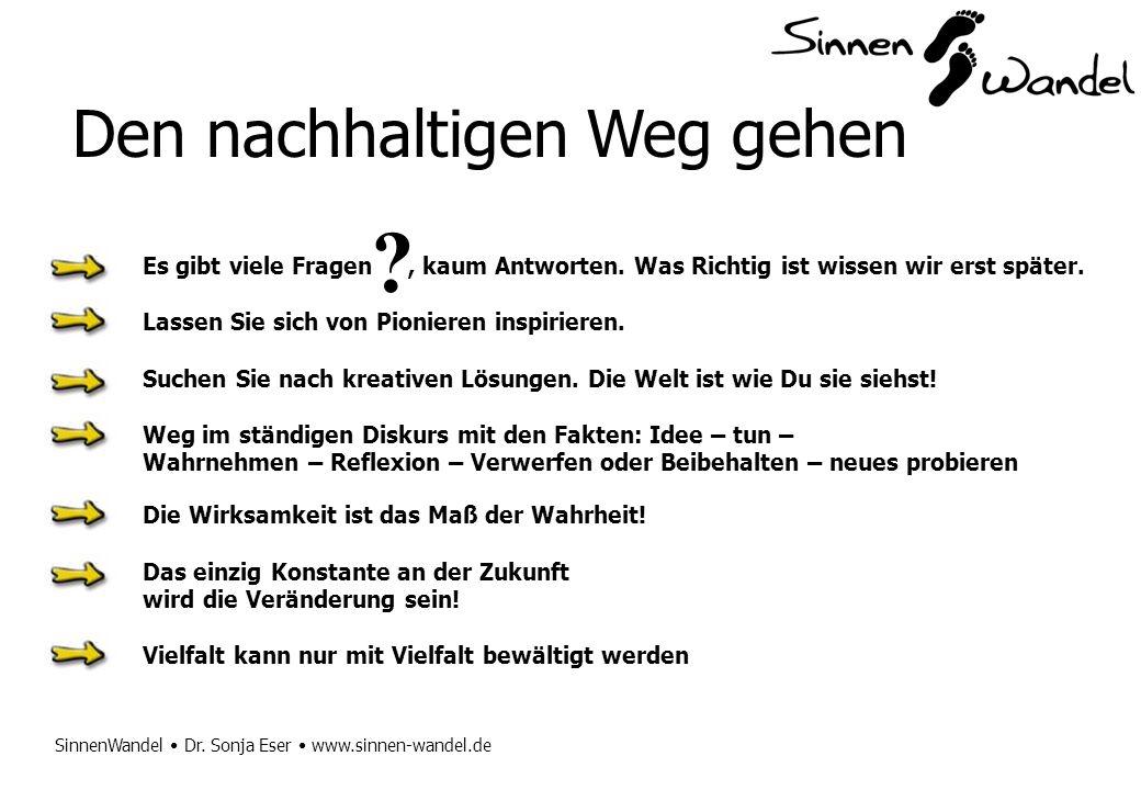 SinnenWandel Dr. Sonja Eser www.sinnen-wandel.de Den nachhaltigen Weg gehen Es gibt viele Fragen, kaum Antworten. Was Richtig ist wissen wir erst spät