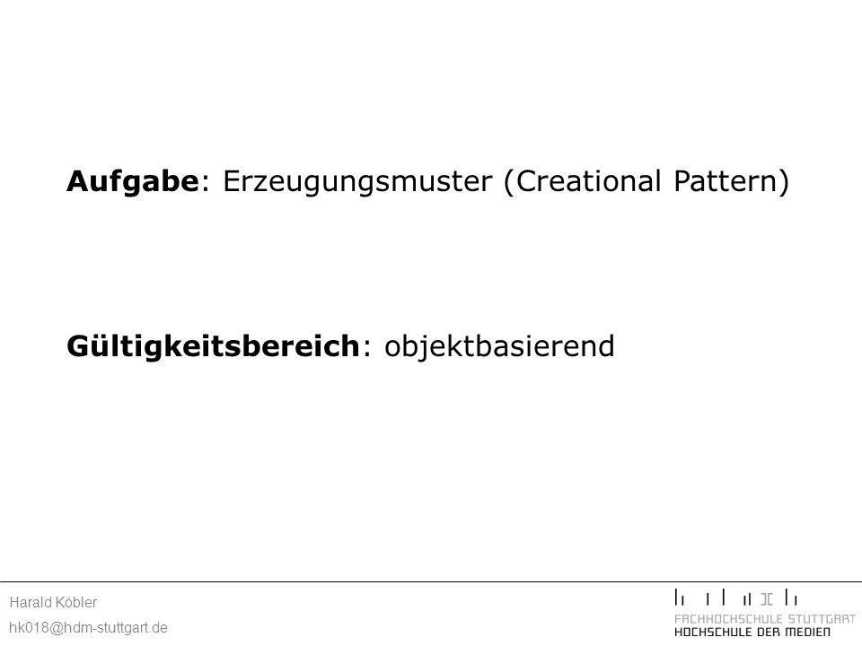 Harald Köbler hk018@hdm-stuttgart.de Konsequenzen: versteckt konkrete Produktklassen von dem Client ( Abstract Factory, Builder) Client kann ohne Modifikation mit anwendungsspezifische Klassen arbeiten Hinzufügen und entfernen von Produkten zur Laufzeit Spezifikation neuer Objekte durch Variation von Werten
