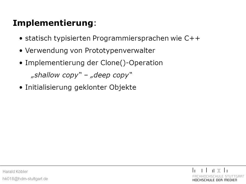 Harald Köbler hk018@hdm-stuttgart.de Implementierung: statisch typisierten Programmiersprachen wie C++ Verwendung von Prototypenverwalter Implementier