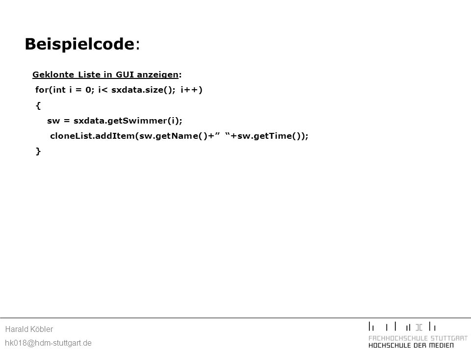 Harald Köbler hk018@hdm-stuttgart.de Beispielcode: Geklonte Liste in GUI anzeigen: for(int i = 0; i< sxdata.size(); i++) { sw = sxdata.getSwimmer(i);