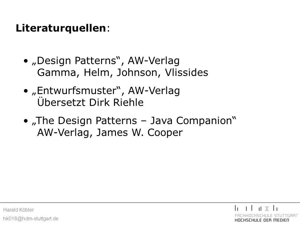 Harald Köbler hk018@hdm-stuttgart.de Literaturquellen: Design Patterns, AW-Verlag Gamma, Helm, Johnson, Vlissides Entwurfsmuster, AW-Verlag Übersetzt