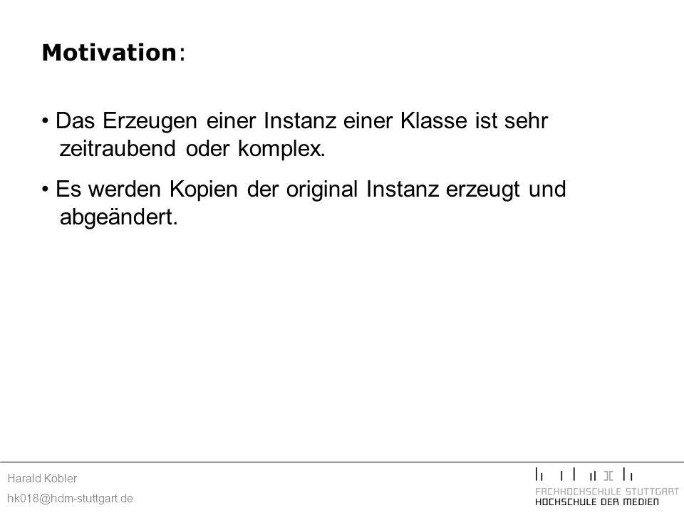Harald Köbler hk018@hdm-stuttgart.de Motivation: Das Erzeugen einer Instanz einer Klasse ist sehr zeitraubend oder komplex. Es werden Kopien der origi