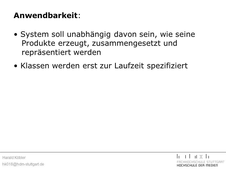 Harald Köbler hk018@hdm-stuttgart.de Anwendbarkeit: System soll unabhängig davon sein, wie seine Produkte erzeugt, zusammengesetzt und repräsentiert werden Klassen werden erst zur Laufzeit spezifiziert parallele Klassenhierarchien vermeiden