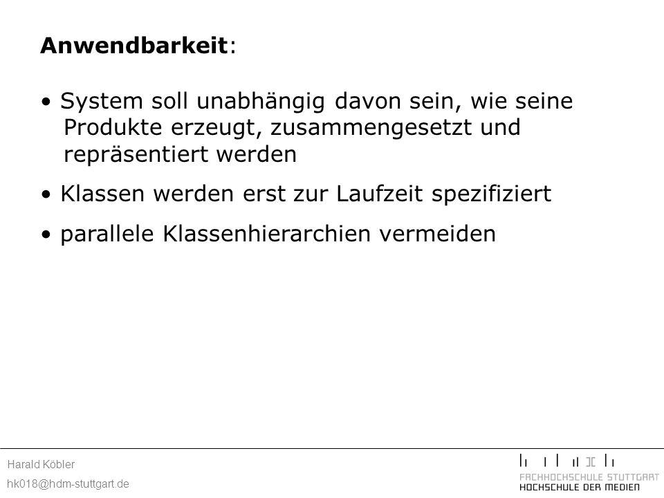Harald Köbler hk018@hdm-stuttgart.de Anwendbarkeit: System soll unabhängig davon sein, wie seine Produkte erzeugt, zusammengesetzt und repräsentiert werden Klassen werden erst zur Laufzeit spezifiziert parallele Klassenhierarchien vermeiden Exemplare einer Klasse haben nur wenige Zustandskombinationen