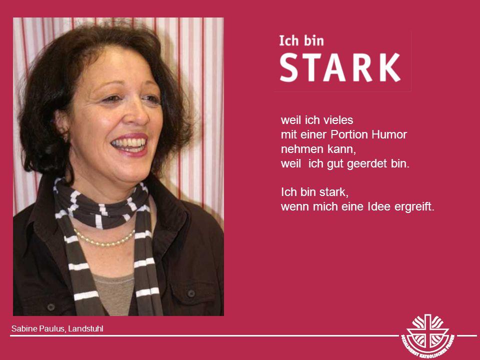 Sabine Paulus, Landstuhl weil ich vieles mit einer Portion Humor nehmen kann, weil ich gut geerdet bin. Ich bin stark, wenn mich eine Idee ergreift.