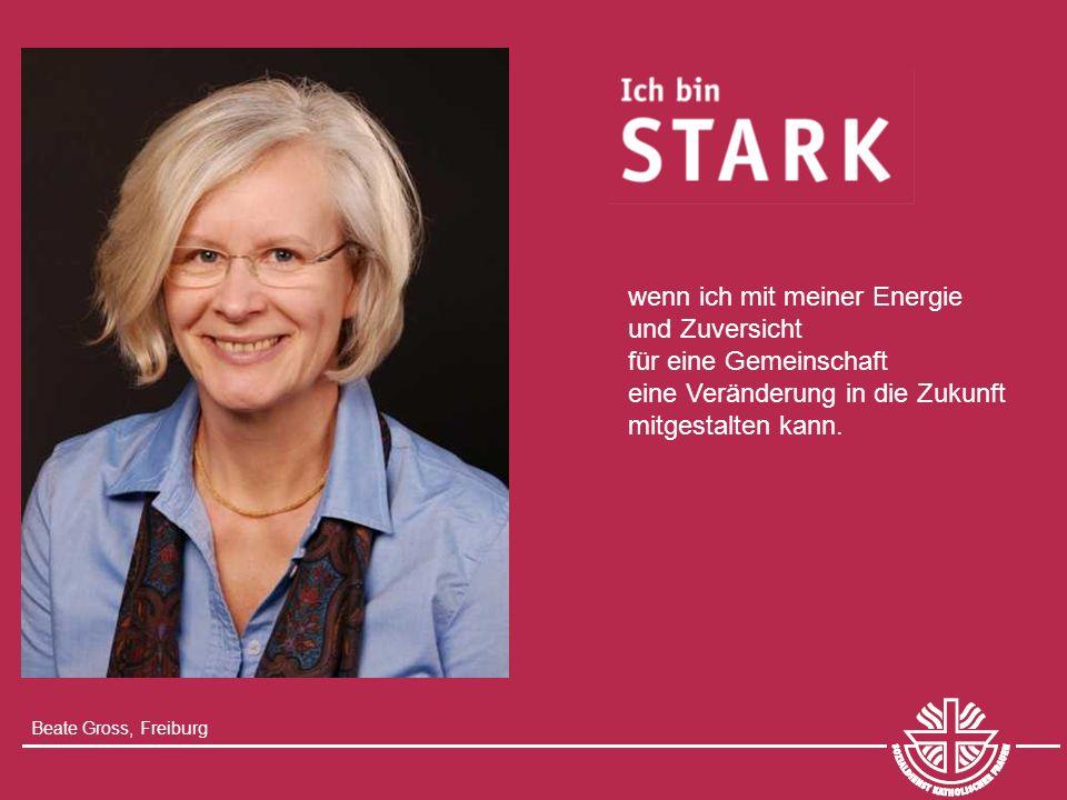 Beate Gross, Freiburg wenn ich mit meiner Energie und Zuversicht für eine Gemeinschaft eine Veränderung in die Zukunft mitgestalten kann.