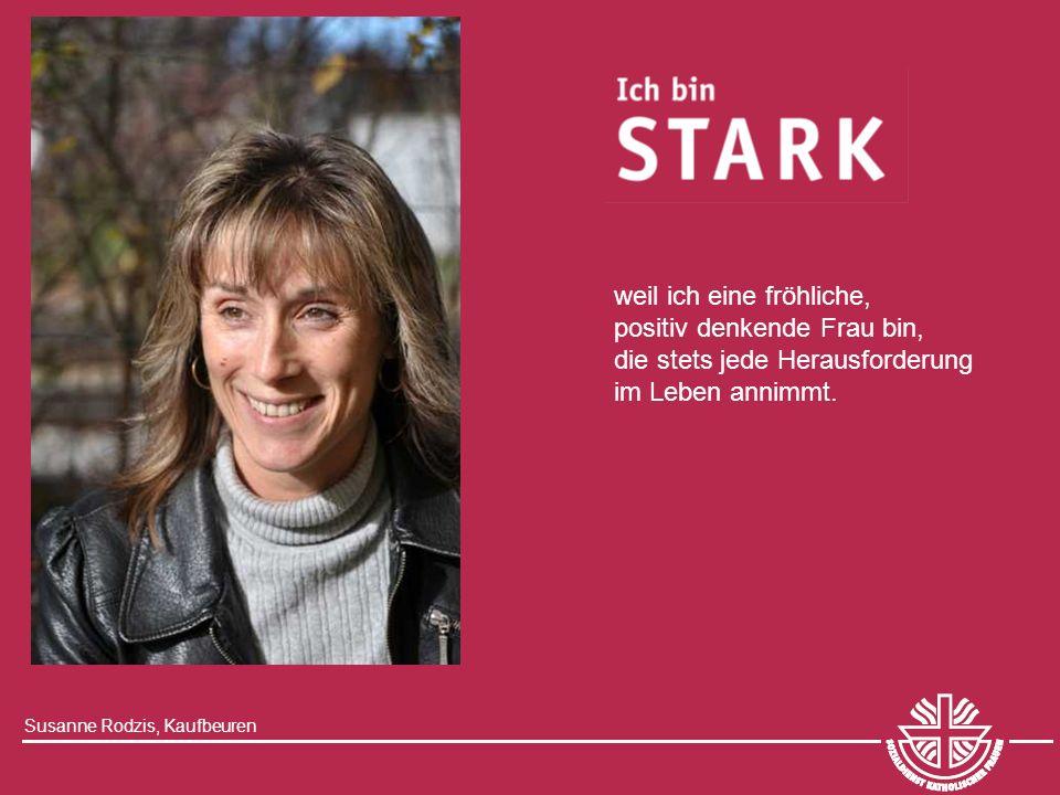 Susanne Rodzis, Kaufbeuren weil ich eine fröhliche, positiv denkende Frau bin, die stets jede Herausforderung im Leben annimmt.