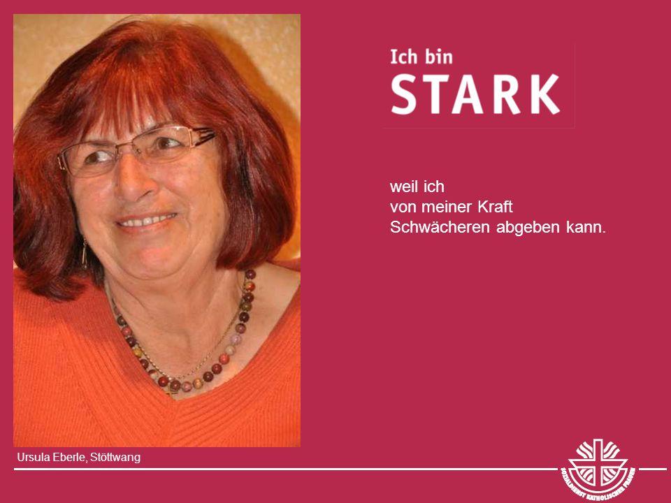 Ursula Eberle, Stöttwang weil ich von meiner Kraft Schwächeren abgeben kann.