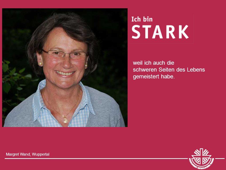 Margret Wand, Wuppertal weil ich auch die schweren Seiten des Lebens gemeistert habe.