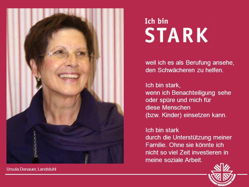 Ursula Donauer, Landstuhl weil ich es als Berufung ansehe, den Schwächeren zu helfen. Ich bin stark, wenn ich Benachteiligung sehe oder spüre und mich