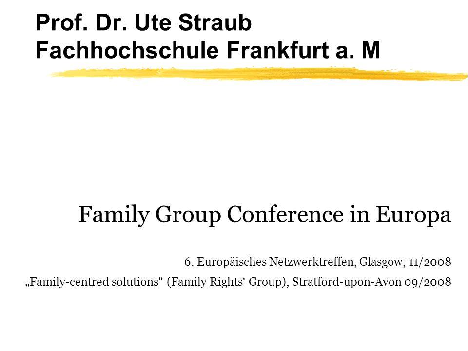 Prof. Dr. Ute Straub Fachhochschule Frankfurt a. M Family Group Conference in Europa 6. Europäisches Netzwerktreffen, Glasgow, 11/2008 Family-centred