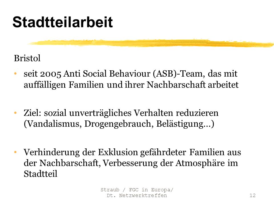 Stadtteilarbeit Bristol seit 2005 Anti Social Behaviour (ASB)-Team, das mit auffälligen Familien und ihrer Nachbarschaft arbeitet Ziel: sozial unvertr