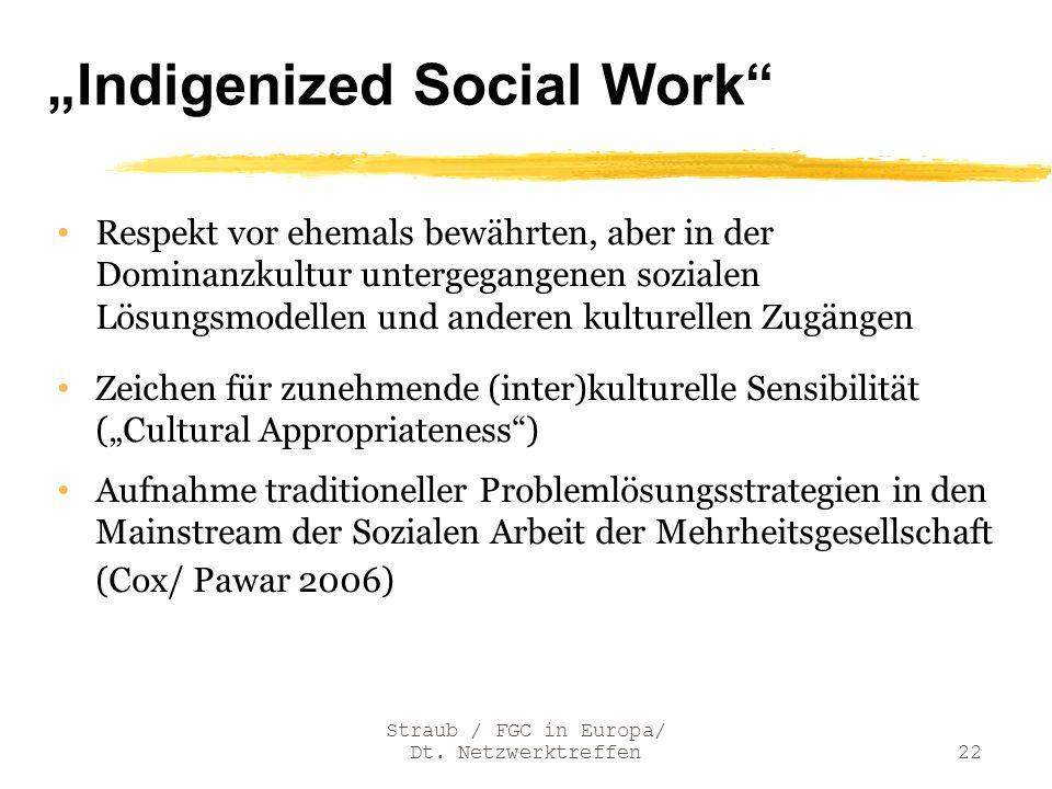 Straub / FGC in Europa/ Dt. Netzwerktreffen22 Indigenized Social Work Respekt vor ehemals bewährten, aber in der Dominanzkultur untergegangenen sozial