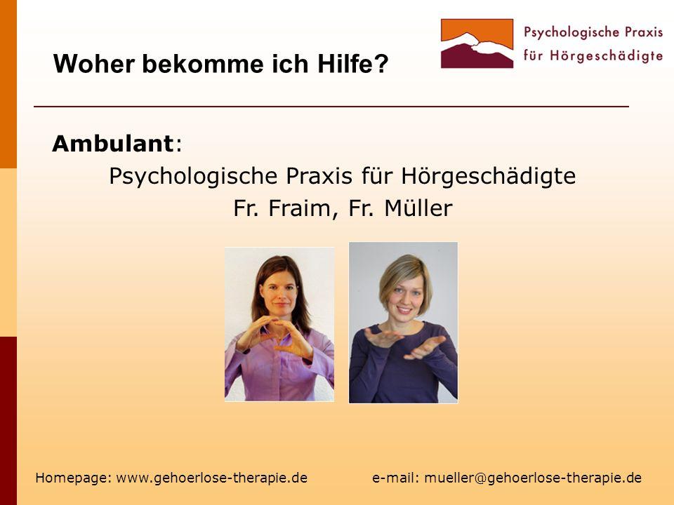 Woher bekomme ich Hilfe? Homepage: www.gehoerlose-therapie.de e-mail: mueller@gehoerlose-therapie.de Ambulant: Psychologische Praxis für Hörgeschädigt