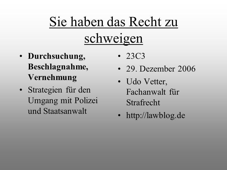 Sie haben das Recht zu schweigen Durchsuchung, Beschlagnahme, Vernehmung Strategien für den Umgang mit Polizei und Staatsanwalt 23C3 29. Dezember 2006