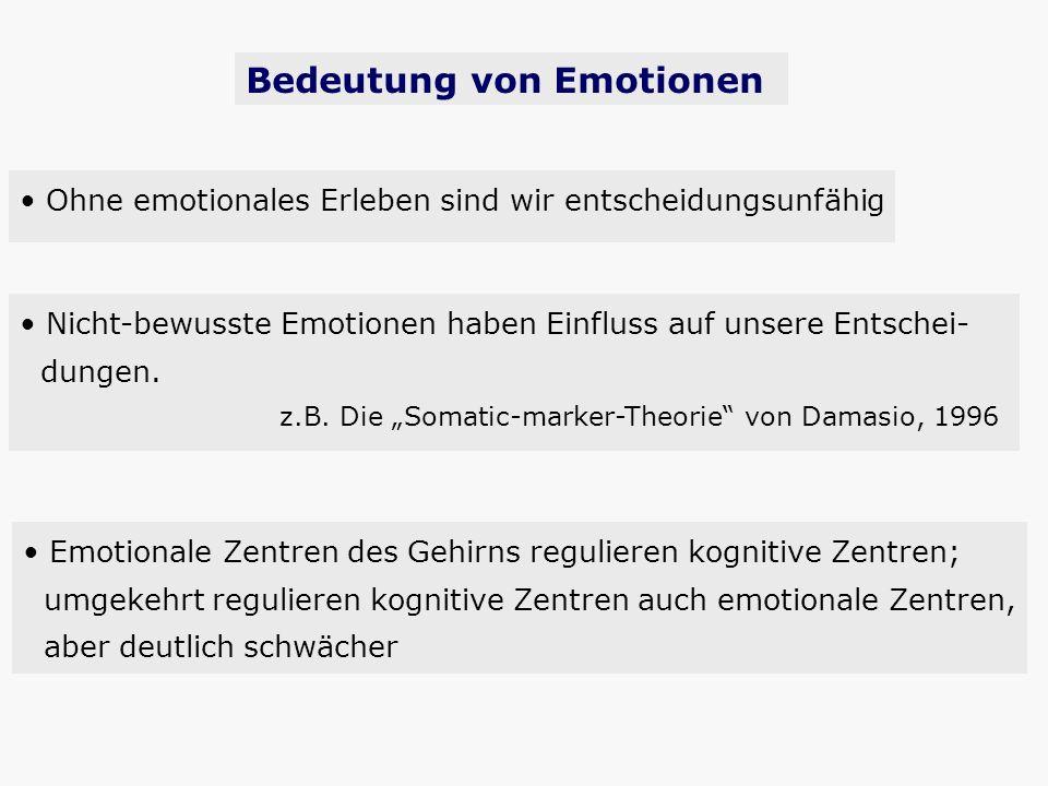 Ohne emotionales Erleben sind wir entscheidungsunfähig Nicht-bewusste Emotionen haben Einfluss auf unsere Entschei- dungen. z.B. Die Somatic-marker-Th